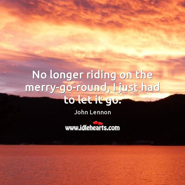 No longer riding on the merry-go-round, I just had to let it go. Image