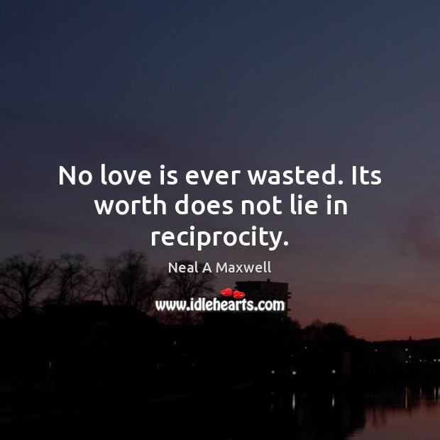 No love is ever wasted. Its worth does not lie in reciprocity. Image