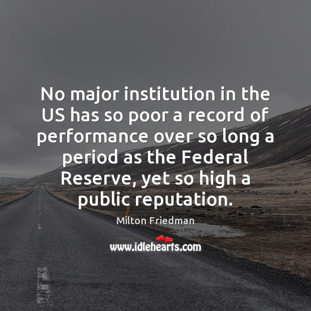 No major institution in the US has so poor a record of Milton Friedman Picture Quote
