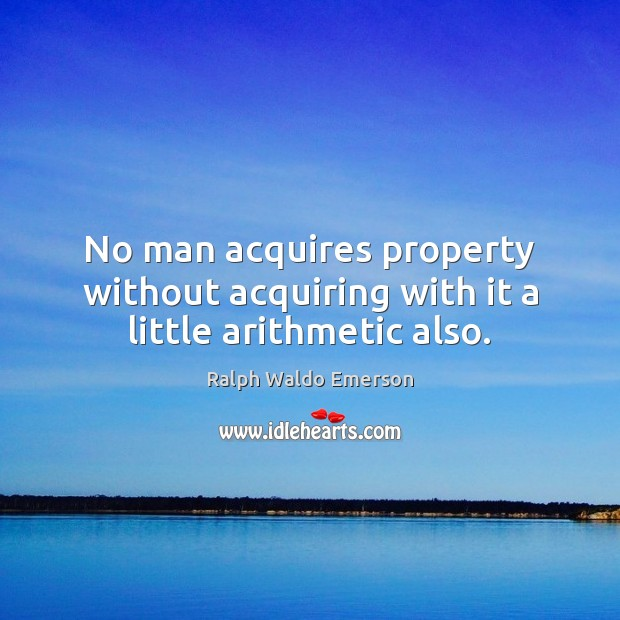 Image, No man acquires property without acquiring with it a little arithmetic also.
