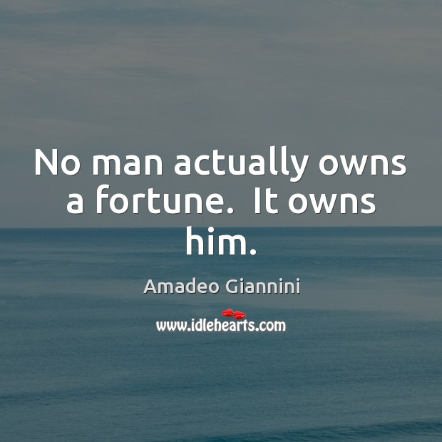 Image, No man actually owns a fortune.  It owns him.