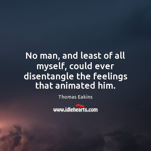 No man, and least of all myself, could ever disentangle the feelings that animated him. Image
