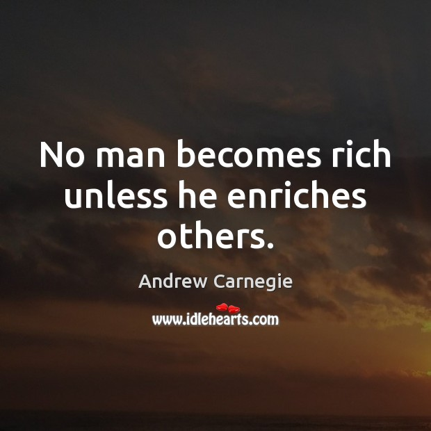 No man becomes rich unless he enriches others. Andrew Carnegie Picture Quote