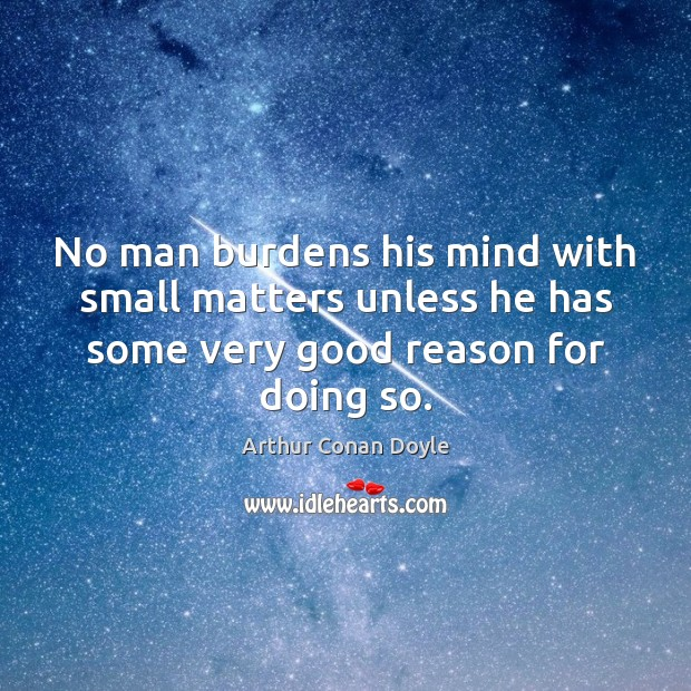 No man burdens his mind with small matters unless he has some Image