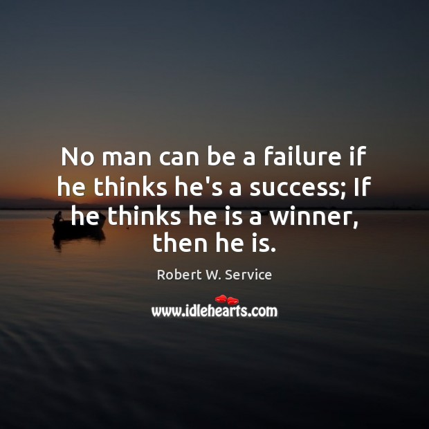 No man can be a failure if he thinks he's a success; Robert W. Service Picture Quote