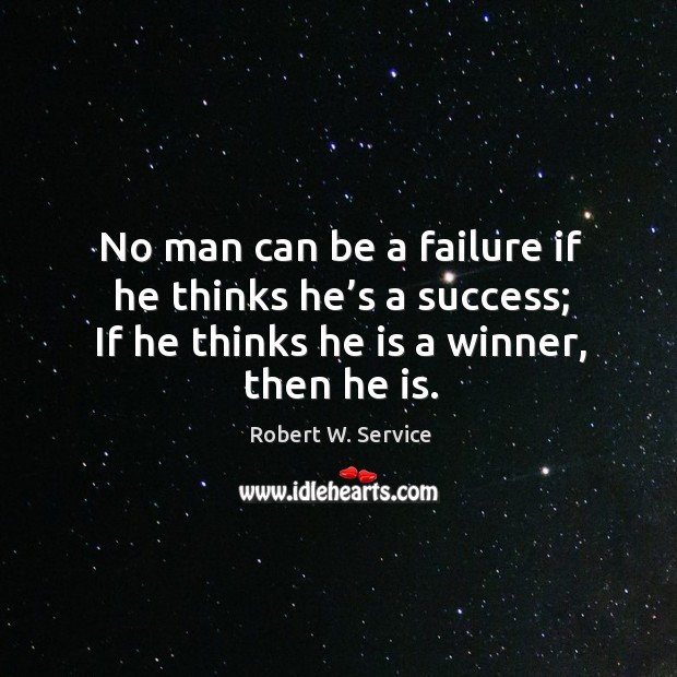 No man can be a failure if he thinks he's a success; if he thinks he is a winner, then he is. Robert W. Service Picture Quote
