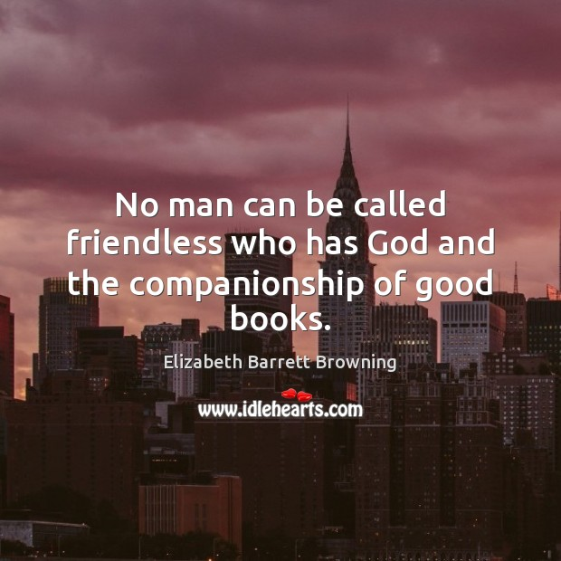 No man can be called friendless who has God and the companionship of good books. Elizabeth Barrett Browning Picture Quote