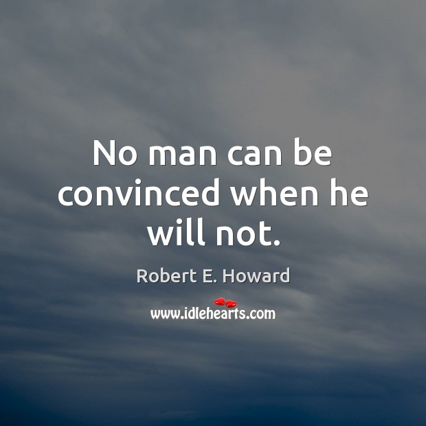 No man can be convinced when he will not. Image