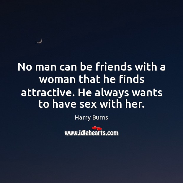 No man can be friends with a woman that he finds attractive. Image