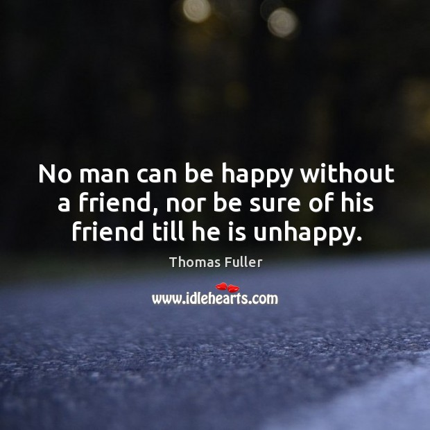 No man can be happy without a friend, nor be sure of his friend till he is unhappy. Thomas Fuller Picture Quote