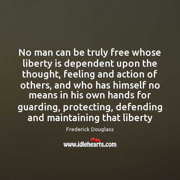 No man can be truly free whose liberty is dependent upon the Frederick Douglass Picture Quote