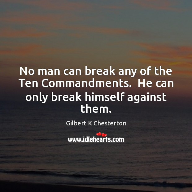 No man can break any of the Ten Commandments.  He can only break himself against them. Image