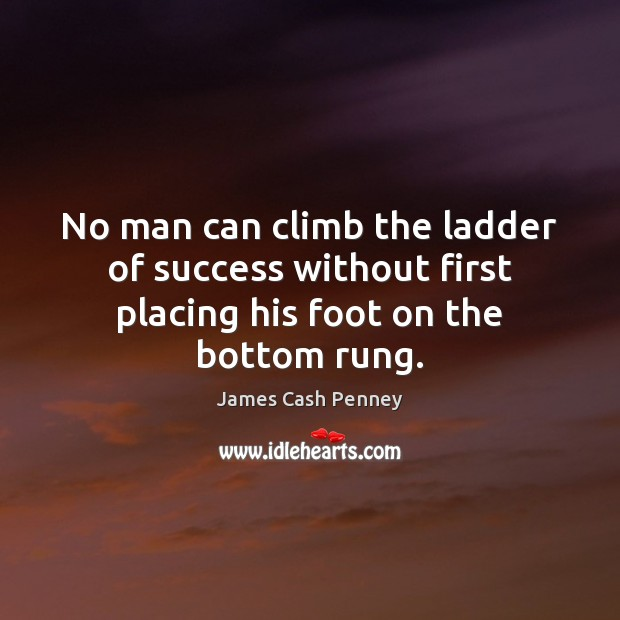 No man can climb the ladder of success without first placing his foot on the bottom rung. Image
