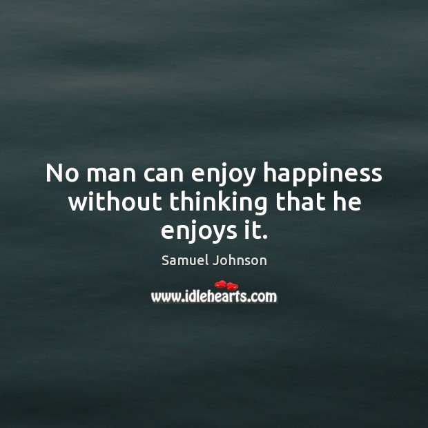 Image, No man can enjoy happiness without thinking that he enjoys it.