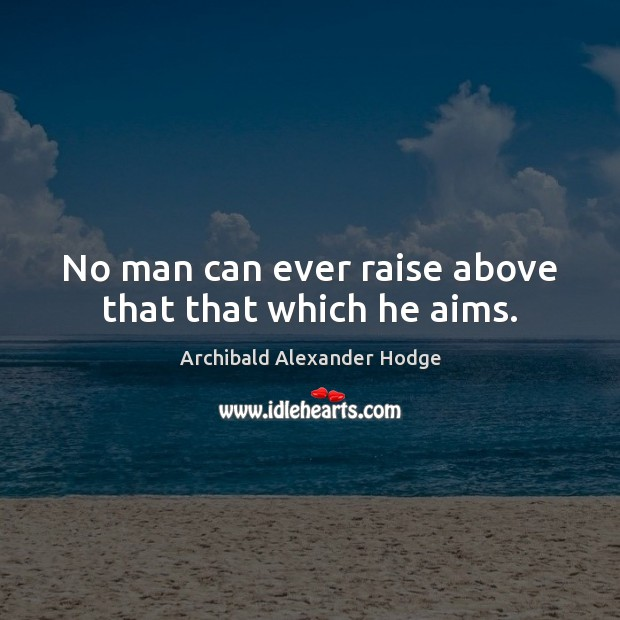 Image, No man can ever raise above that that which he aims.