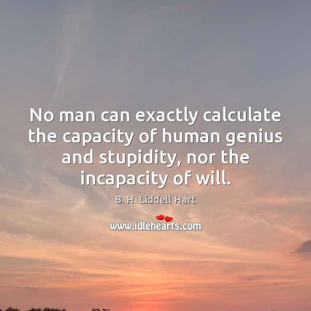 No man can exactly calculate the capacity of human genius and stupidity, B. H. Liddell Hart Picture Quote