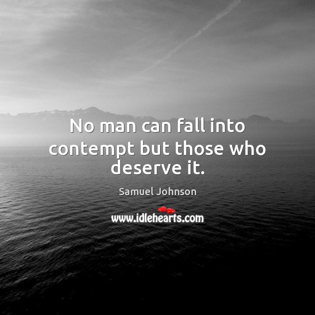 No man can fall into contempt but those who deserve it. Samuel Johnson Picture Quote