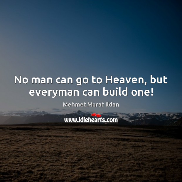 Image, No man can go to Heaven, but everyman can build one!