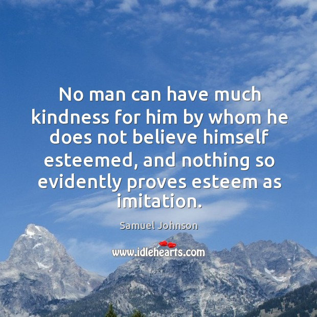 No man can have much kindness for him by whom he does Image