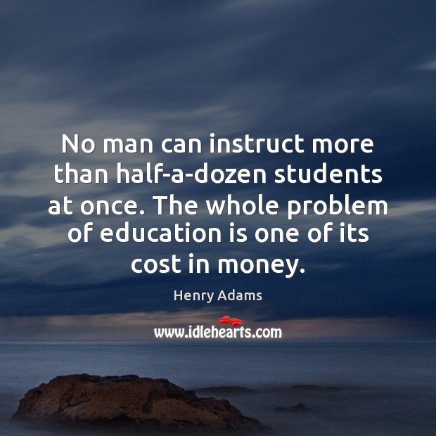 No man can instruct more than half-a-dozen students at once. The whole Henry Adams Picture Quote