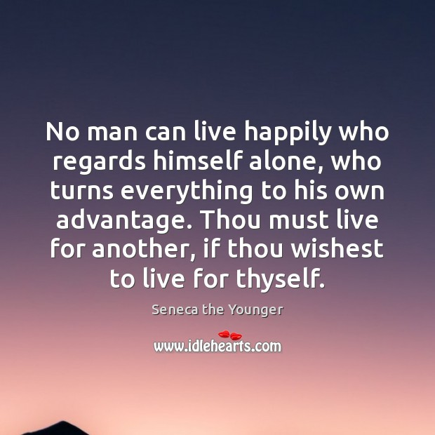 No man can live happily who regards himself alone, who turns everything Image