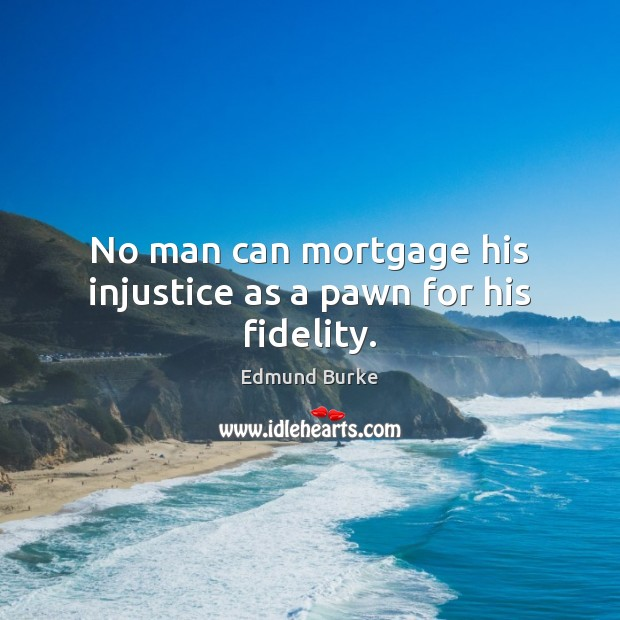 Image, No man can mortgage his injustice as a pawn for his fidelity.