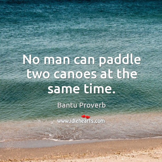 No man can paddle two canoes at the same time. Bantu Proverbs Image