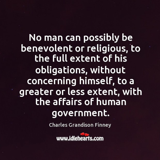 No man can possibly be benevolent or religious, to the full extent Charles Grandison Finney Picture Quote
