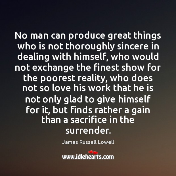 No man can produce great things who is not thoroughly sincere in James Russell Lowell Picture Quote