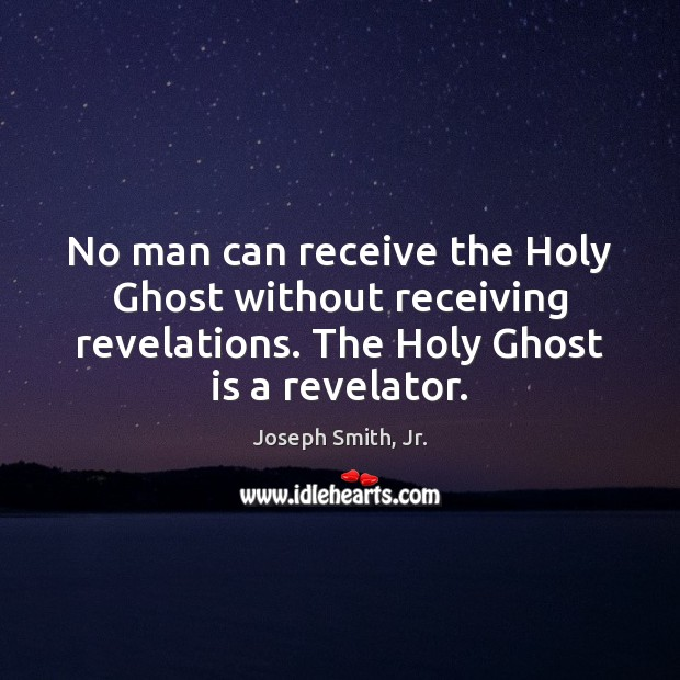 No man can receive the Holy Ghost without receiving revelations. The Holy Image