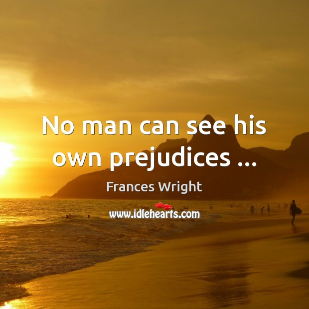 No man can see his own prejudices … Image