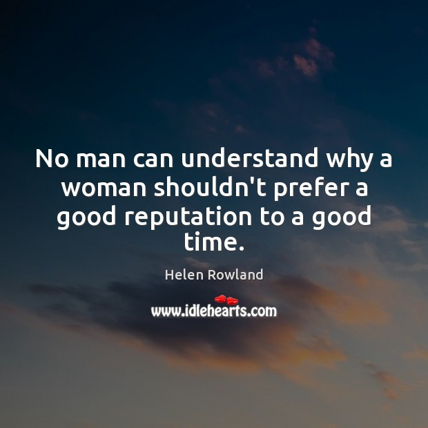 Helen Rowland Picture Quote image saying: No man can understand why a woman shouldn't prefer a good reputation to a good time.