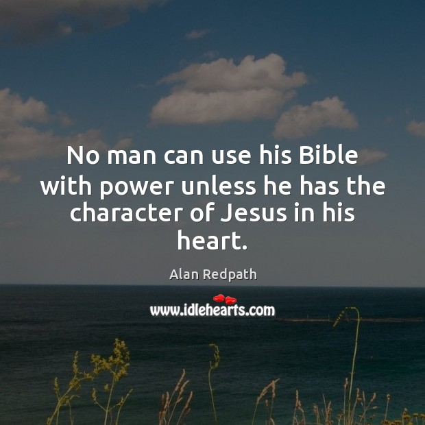 Image, No man can use his Bible with power unless he has the character of Jesus in his heart.