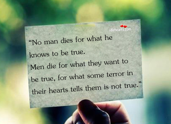 No Man Dies For What He Knows To Be True.
