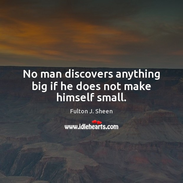 No man discovers anything big if he does not make himself small. Fulton J. Sheen Picture Quote