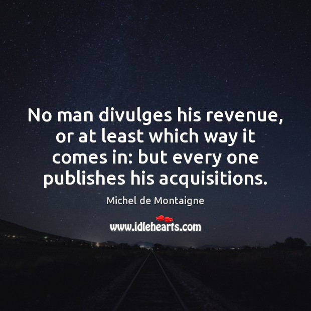 No man divulges his revenue, or at least which way it comes Image