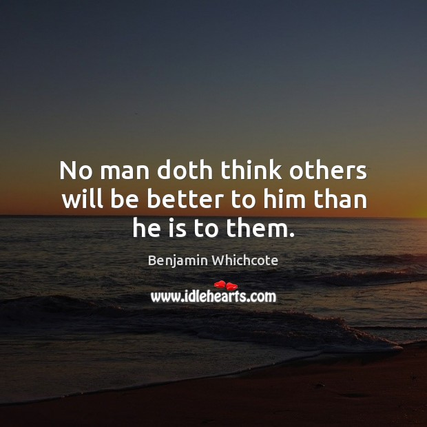 No man doth think others will be better to him than he is to them. Benjamin Whichcote Picture Quote