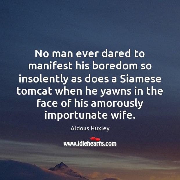 No man ever dared to manifest his boredom so insolently as does Aldous Huxley Picture Quote