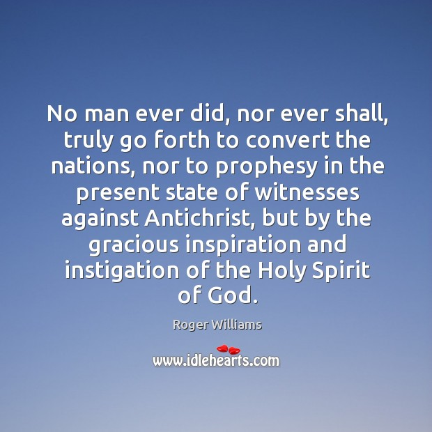 No man ever did, nor ever shall, truly go forth to convert the nations, nor to prophesy in the Image