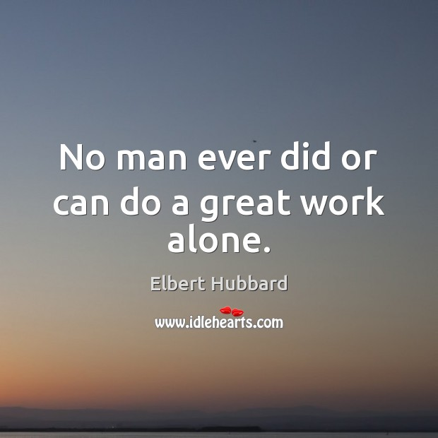 No man ever did or can do a great work alone. Elbert Hubbard Picture Quote
