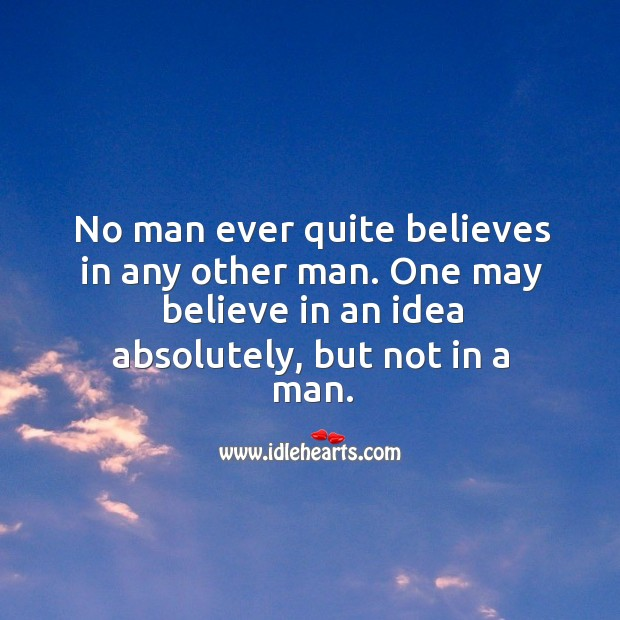 Image, No man ever quite believes in any other man. One may believe in an idea absolutely, but not in a man.