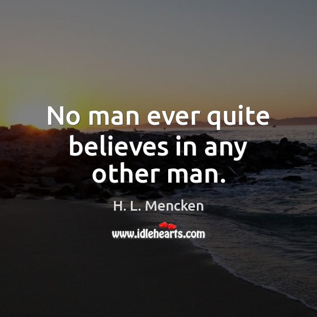 No man ever quite believes in any other man. H. L. Mencken Picture Quote