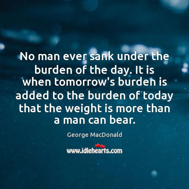 Image, No man ever sank under the burden of the day. It is