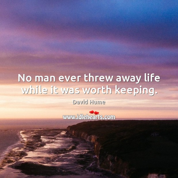 No man ever threw away life while it was worth keeping. Image