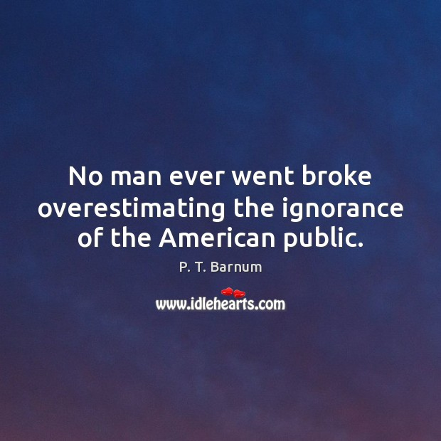 Image, No man ever went broke overestimating the ignorance of the American public.
