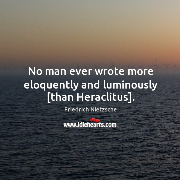 No man ever wrote more eloquently and luminously [than Heraclitus]. Image