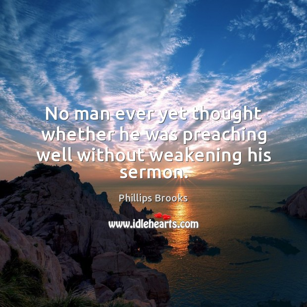No man ever yet thought whether he was preaching well without weakening his sermon. Phillips Brooks Picture Quote