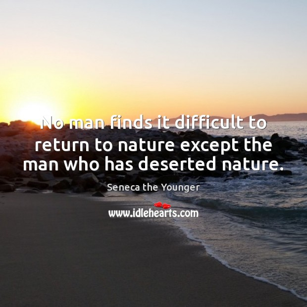 Image, No man finds it difficult to return to nature except the man who has deserted nature.