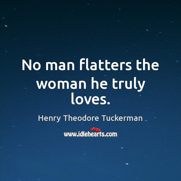 No man flatters the woman he truly loves. Henry Theodore Tuckerman Picture Quote