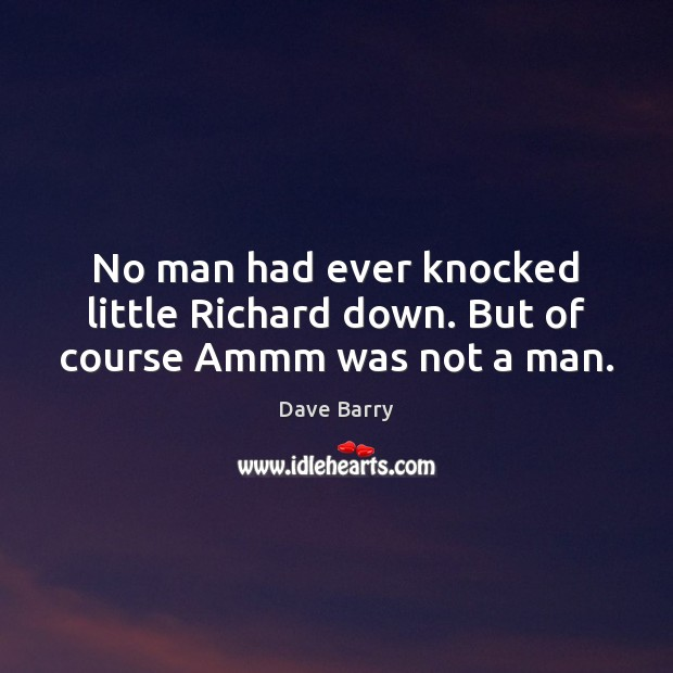 No man had ever knocked little Richard down. But of course Ammm was not a man. Image
